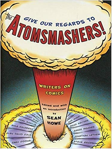 Give Our Regards to the Atomsmashers!- Writers on Comics by Sean Howe