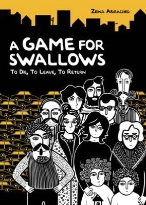 A Game for Swallows- To Die, To Leave, To Return by Abirached, Zeina (authour and illustrator), Gauvin, Edward (translator)