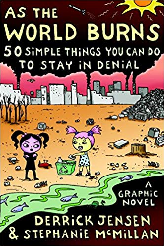 As the World Burns 50 Simple things you can do to stay in denial by Derrick Jensen and Stephanie McMillan