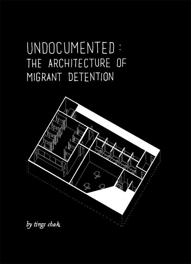 Undocumented The Architecture of Migrant Detention by Tings Chak